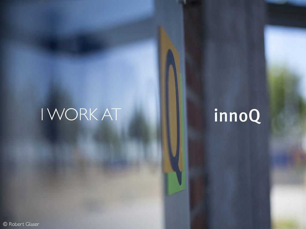 I WORK AT innoQ © Robert Glaser