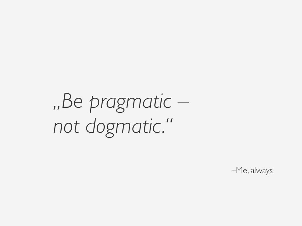 """Be pragmatic – not dogmatic."" –Me, always"