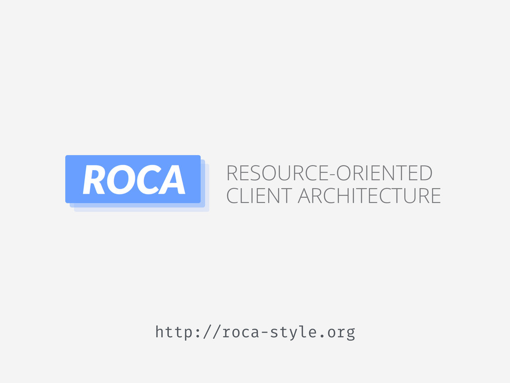 http://roca-style.org RESOURCE-ORIENTED CLIENT ...