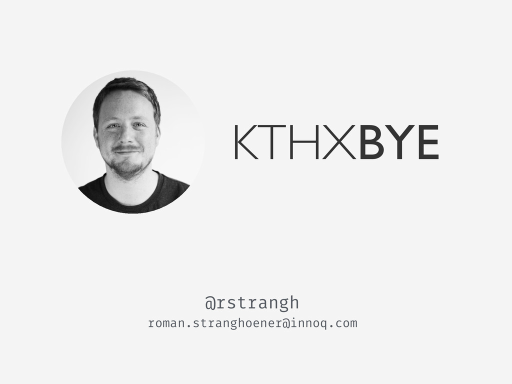 KTHXBYE roman.stranghoener@innoq.com @rstrangh