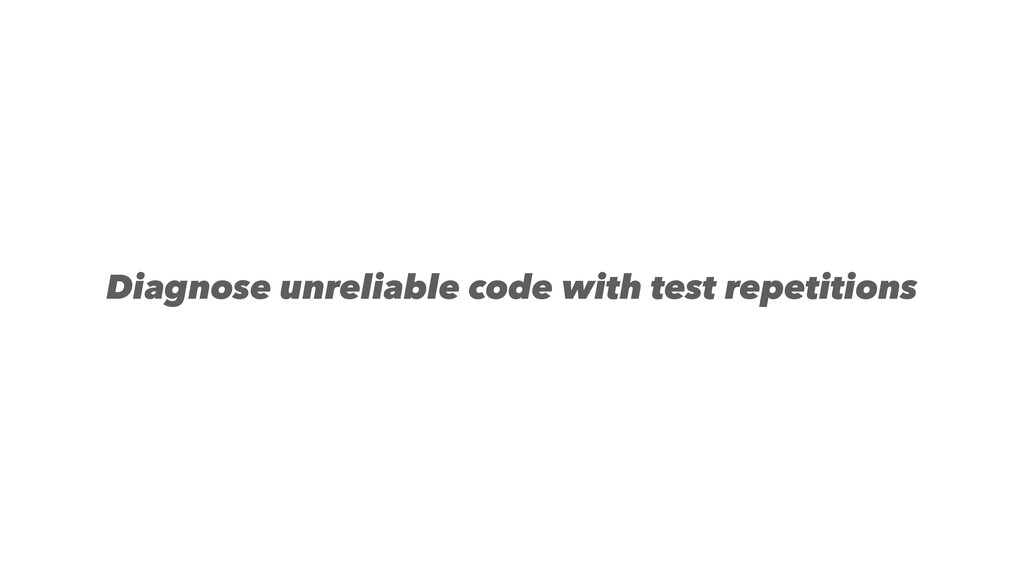 Diagnose unreliable code with test repetitions