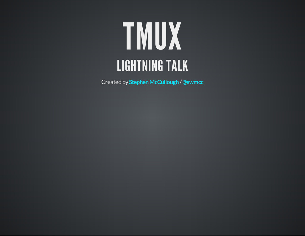 TMUX LIGHTNING TALK Created by / Stephen McCull...