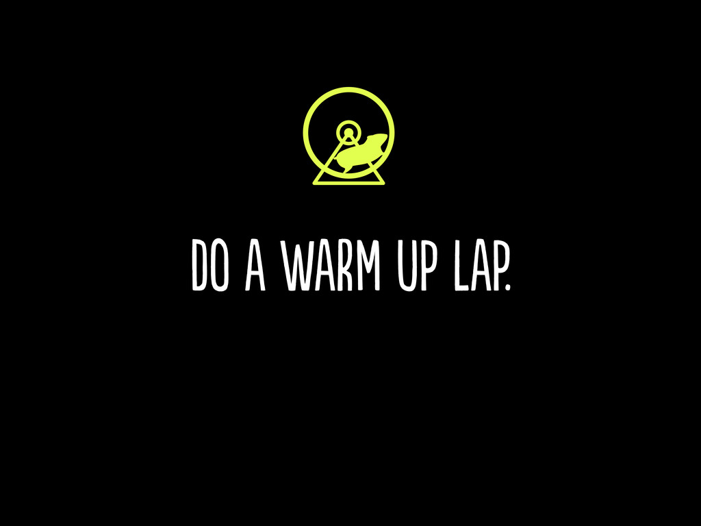 do a warm up lap.
