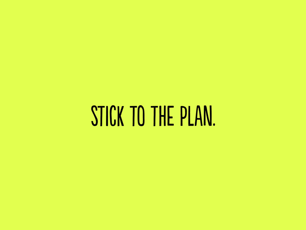 stick to the plan.