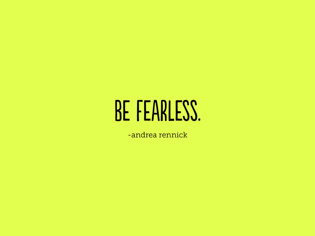 be fearless. -andrea rennick