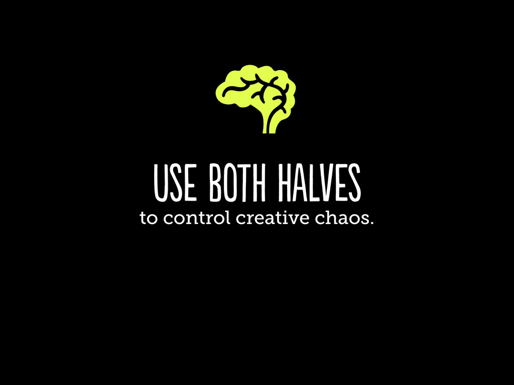 use both halves to control creative chaos.
