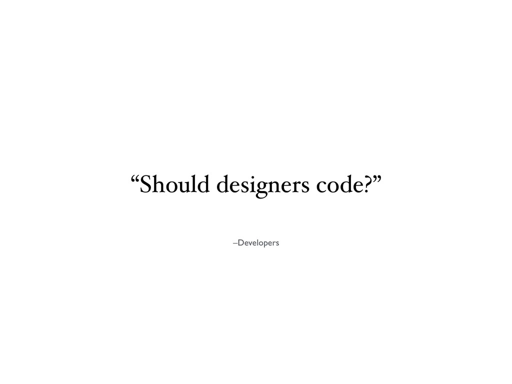 "–Developers ""Should designers code?"""
