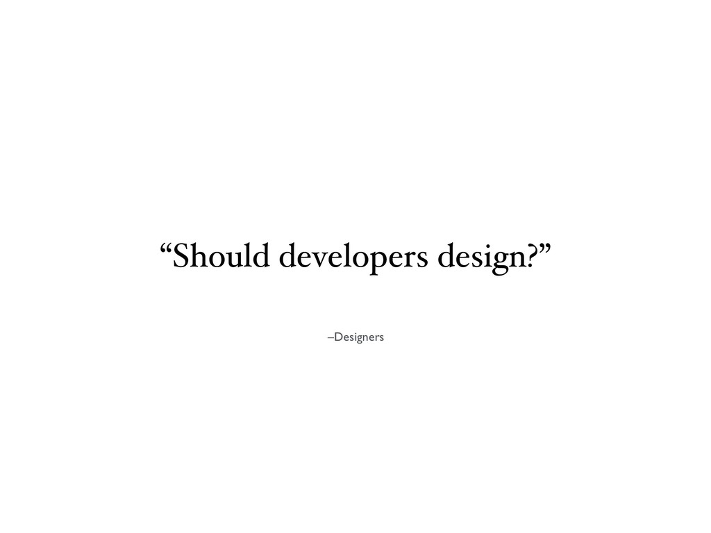 "–Designers ""Should developers design?"""
