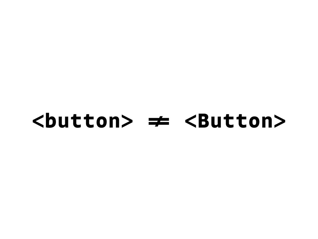 <button> != <Button>