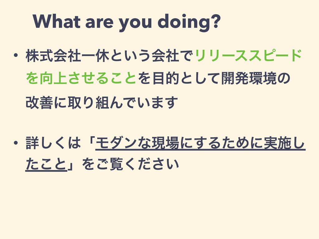 What are you doing? • גࣜձࣾҰٳͱ͍͏ձࣾͰϦϦʔεεϐʔυ Λ্͞...