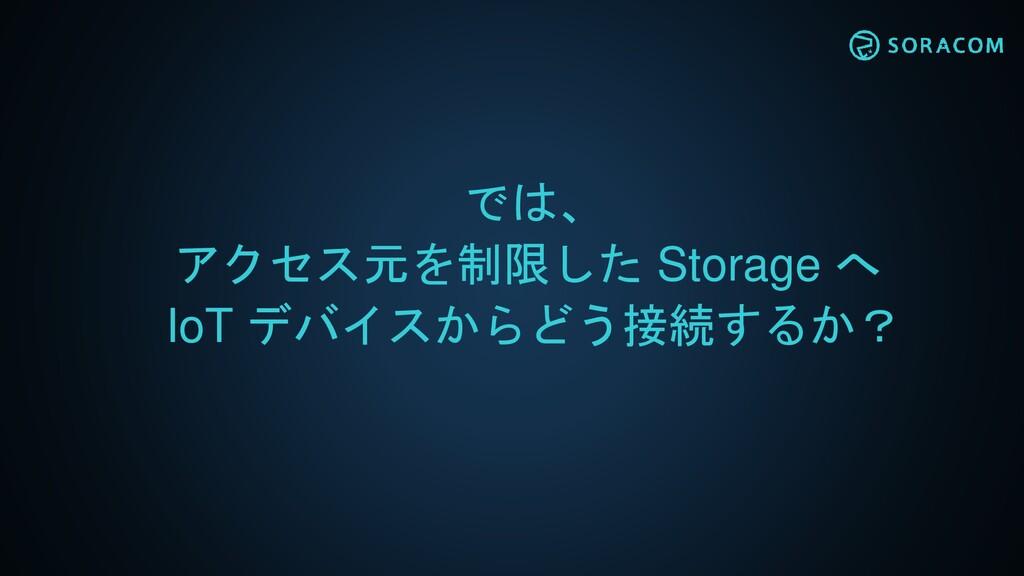 では、 アクセス元を制限した Storage へ IoT デバイスからどう接続するか?