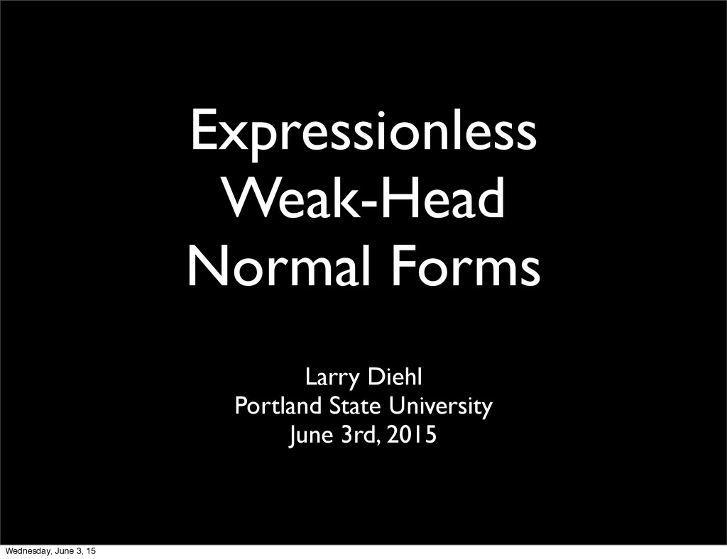 Expressionless Weak-Head Normal Forms Larry Die...
