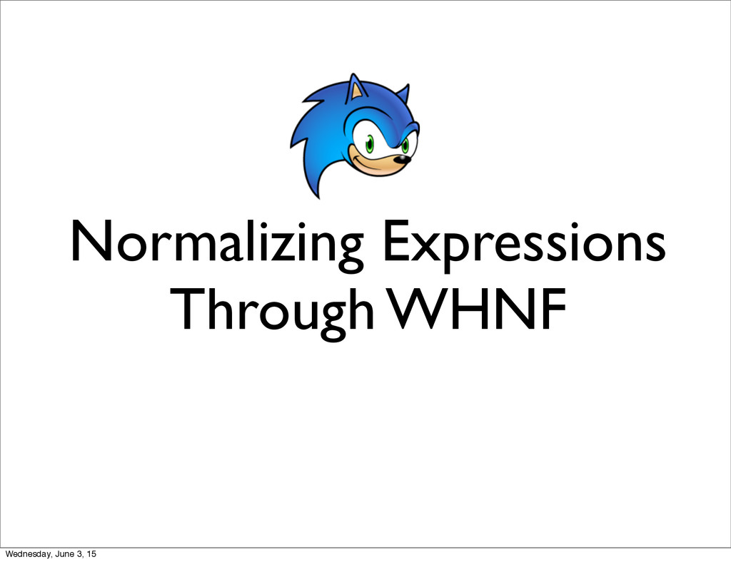 Normalizing Expressions Through WHNF Wednesday,...