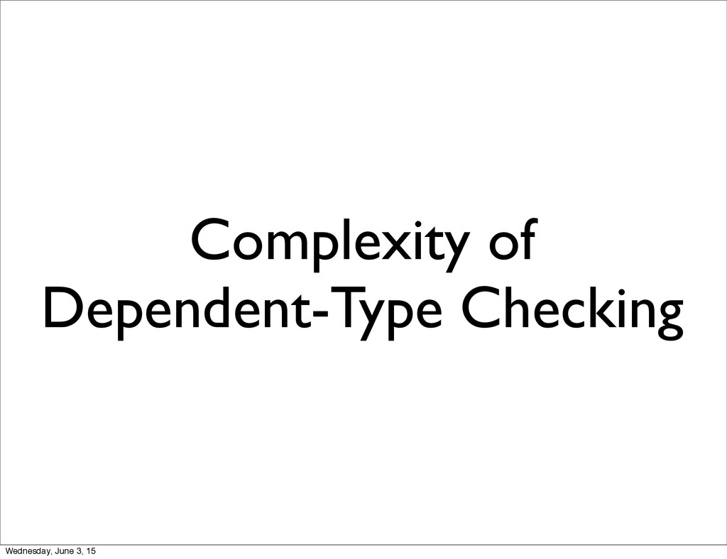 Complexity of Dependent-Type Checking Wednesday...