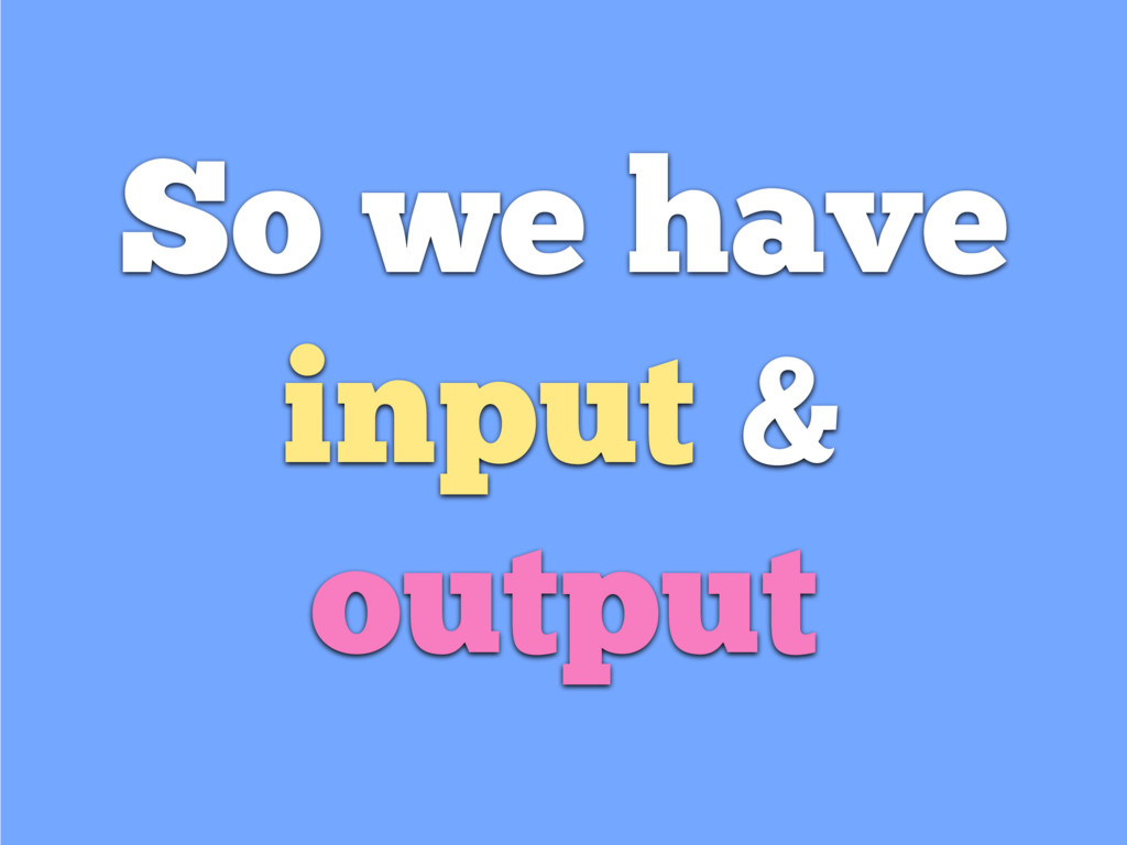So we have input & output