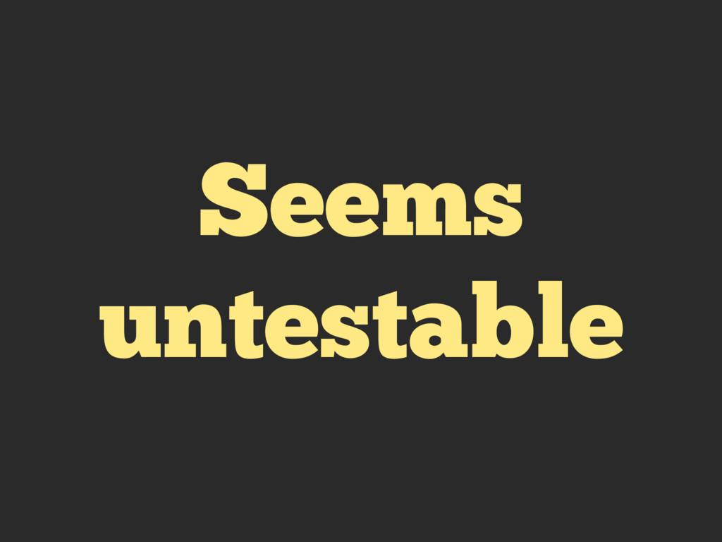 Seems untestable