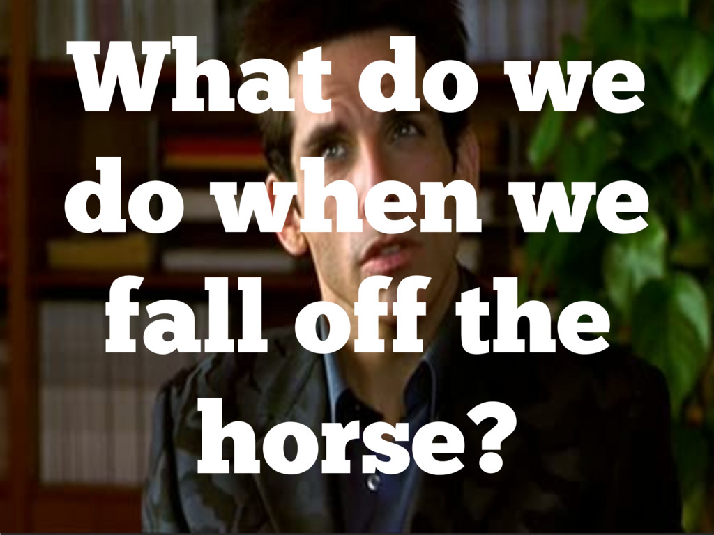 What do we do when we fall off the horse?