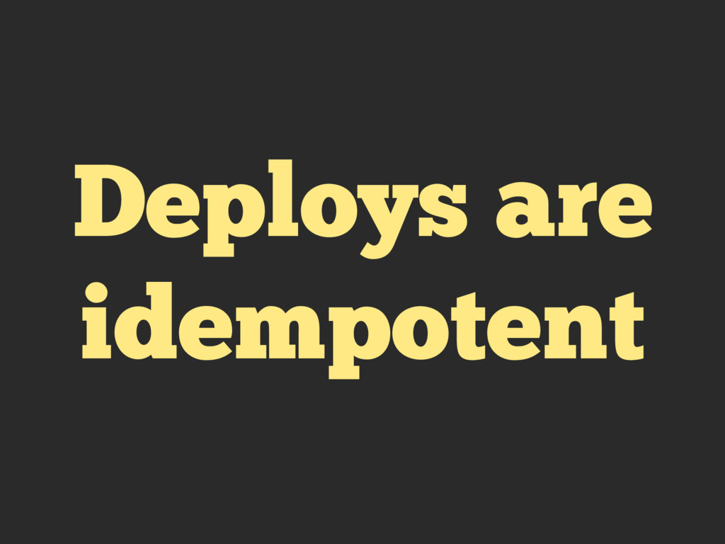 Deploys are idempotent