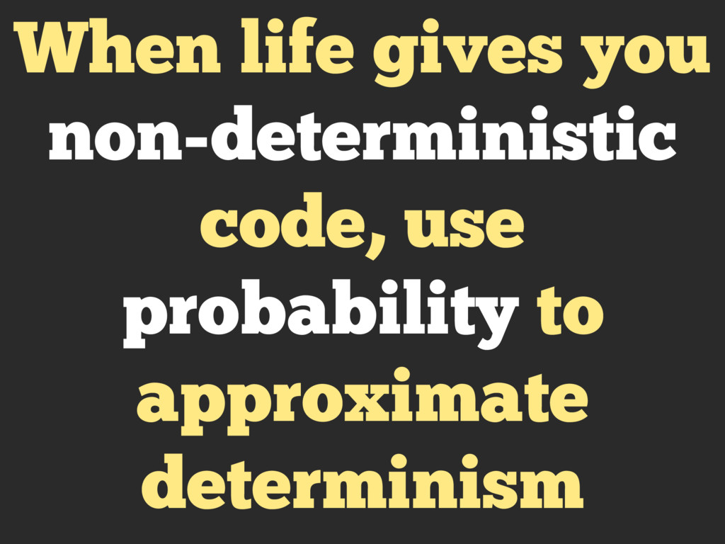 When life gives you non-deterministic code, use...