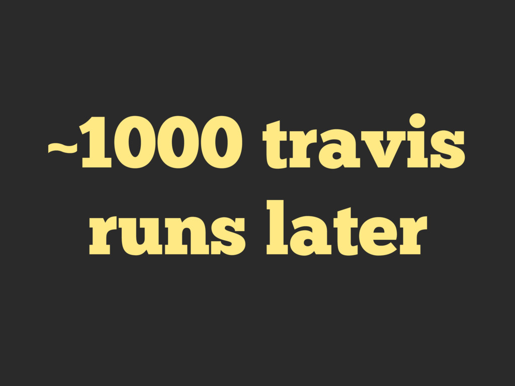 ~1000 travis runs later
