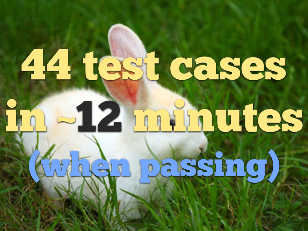 44 test cases in ~12 minutes (when passing)