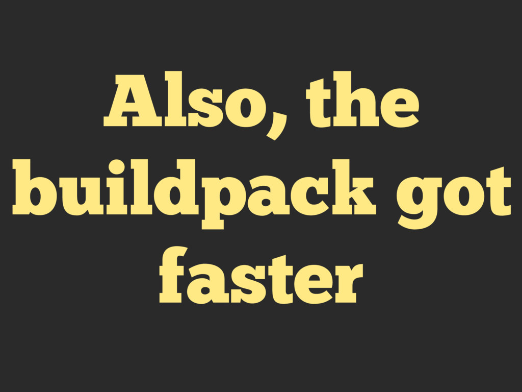 Also, the buildpack got faster