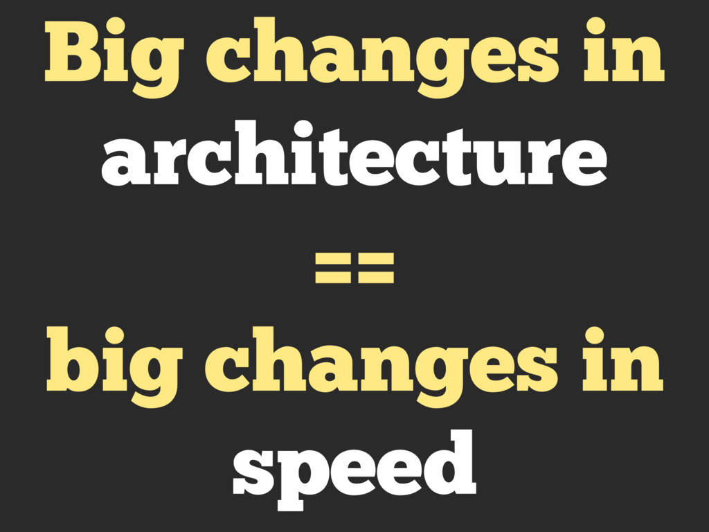 Big changes in architecture == big changes in s...