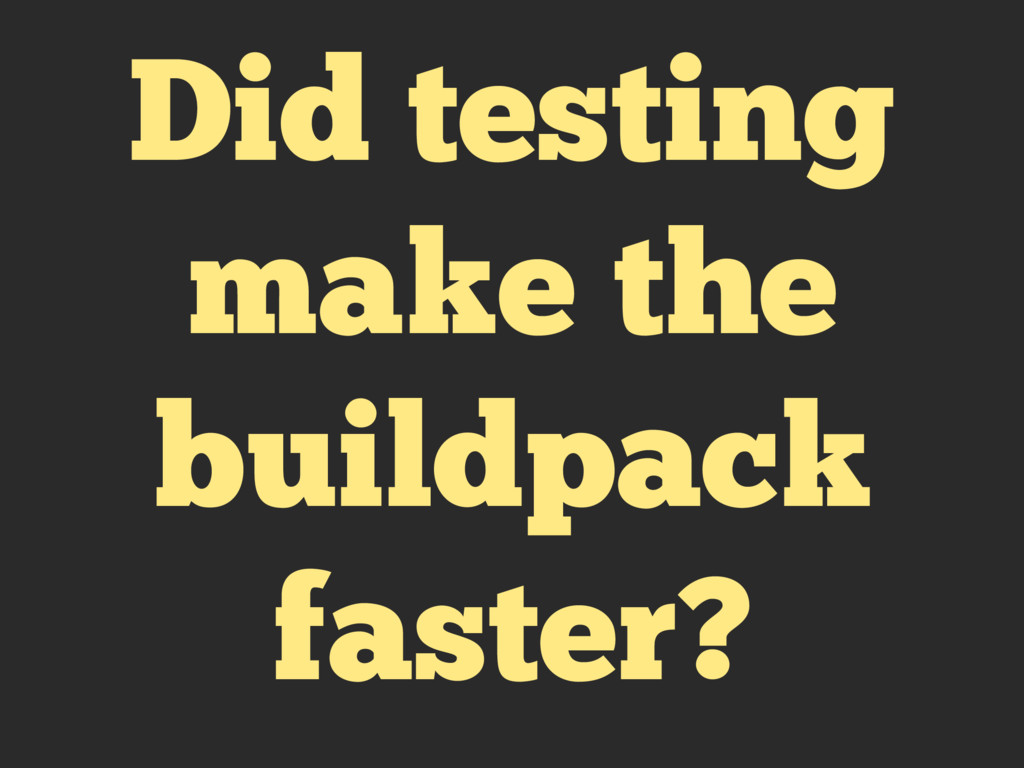 Did testing make the buildpack faster?
