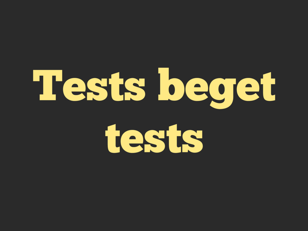 Tests beget tests