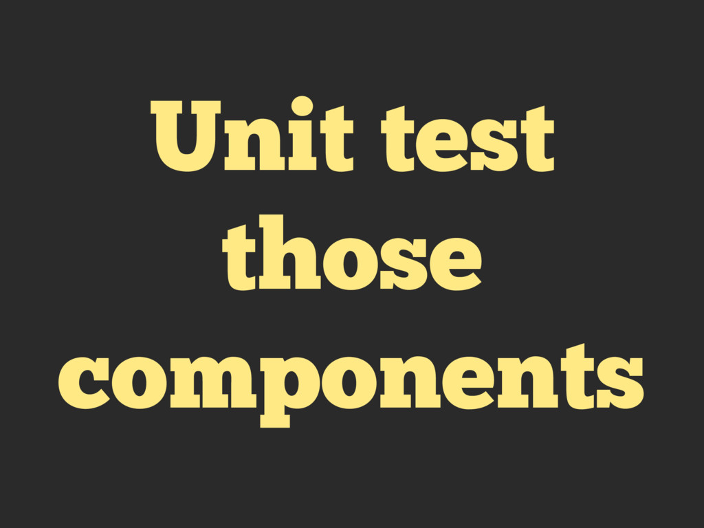 Unit test those components