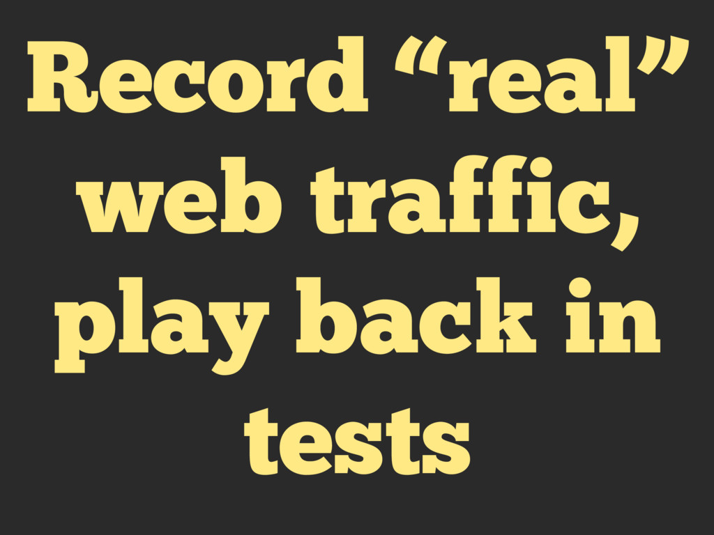 "Record ""real"" web traffic, play back in tests"