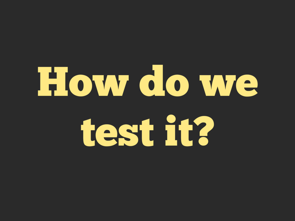 How do we test it?