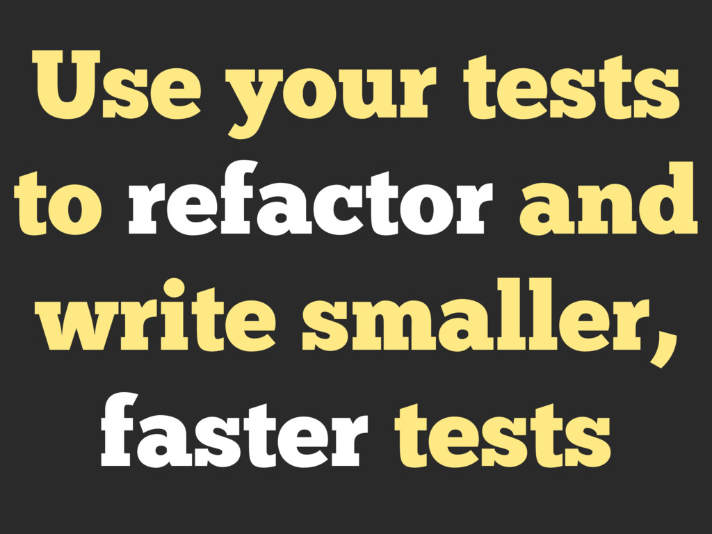 Use your tests to refactor and write smaller, f...