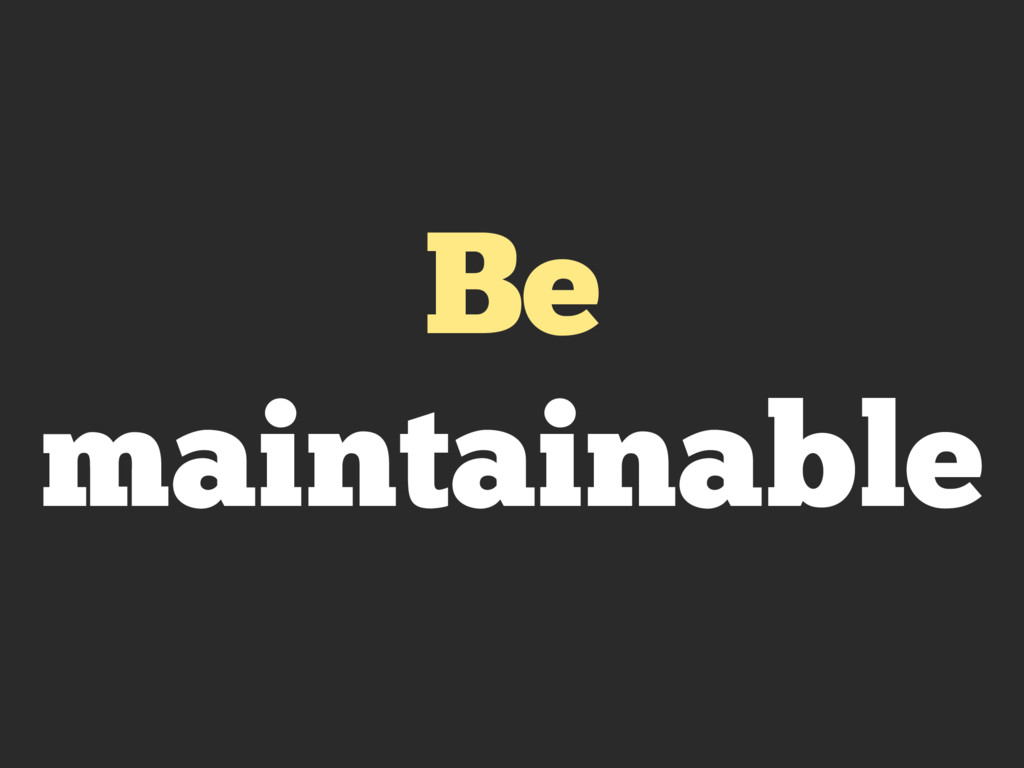 Be maintainable