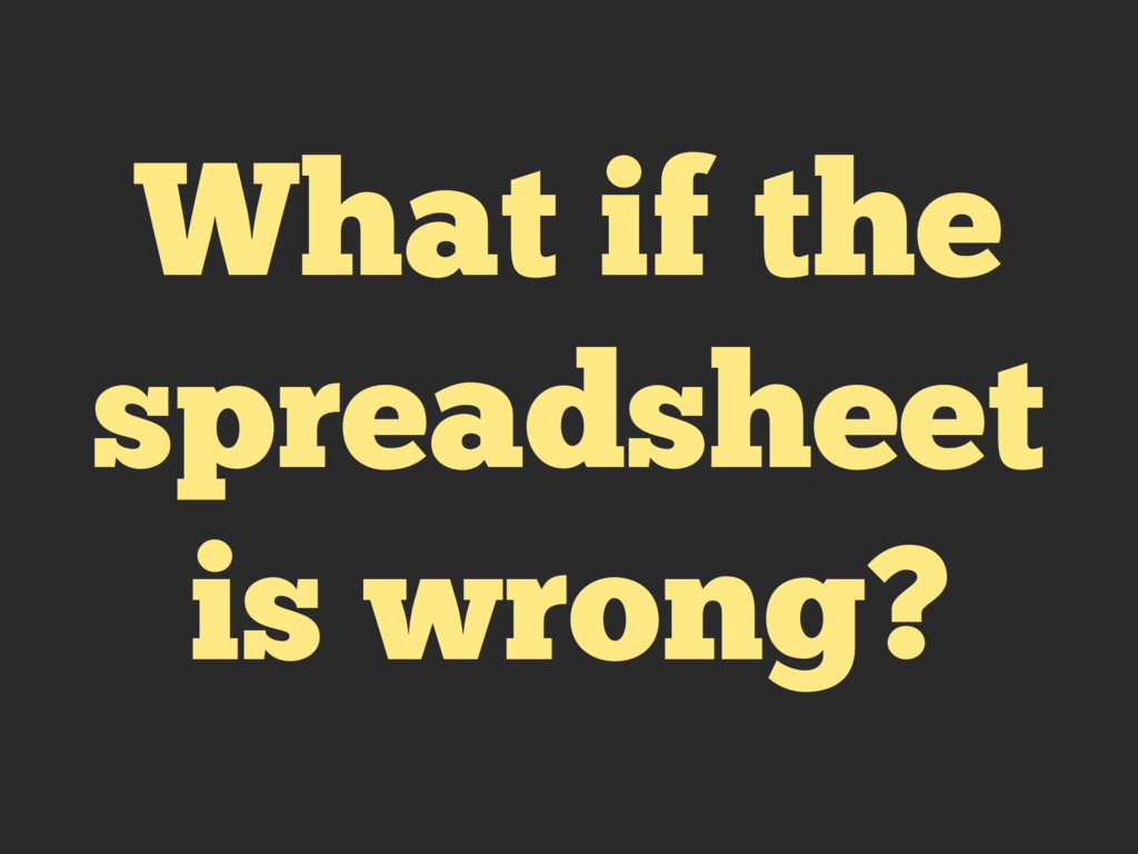 What if the spreadsheet is wrong?