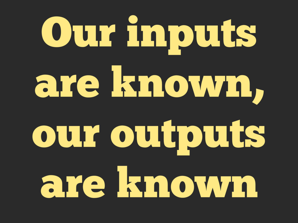 Our inputs are known, our outputs are known