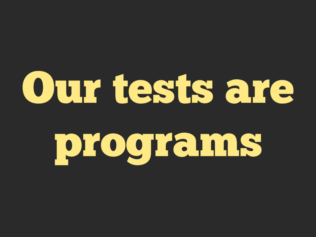 Our tests are programs