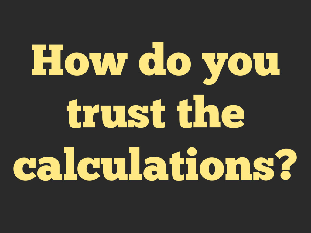 How do you trust the calculations?