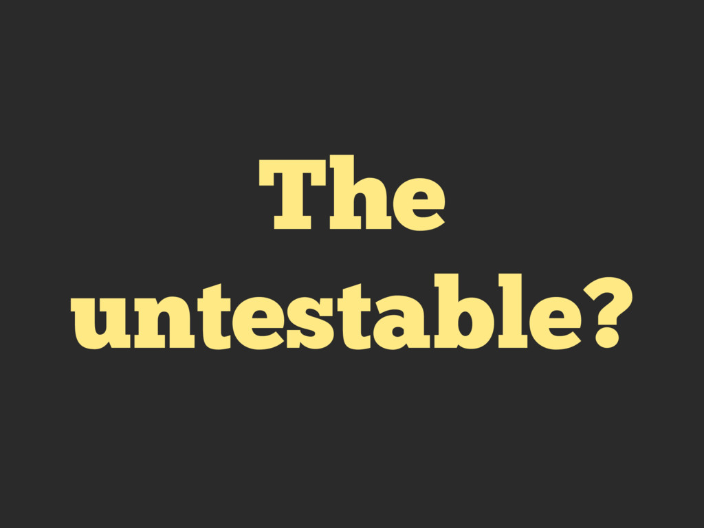 The untestable?