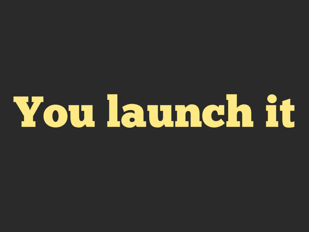 You launch it