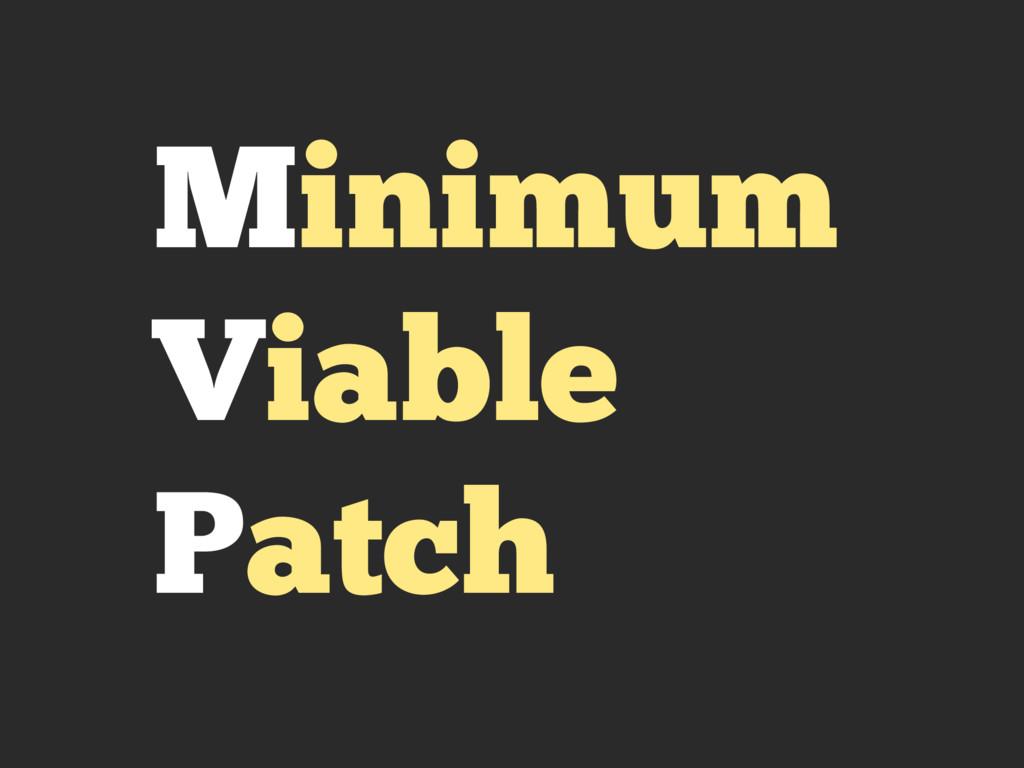 Minimum Viable Patch