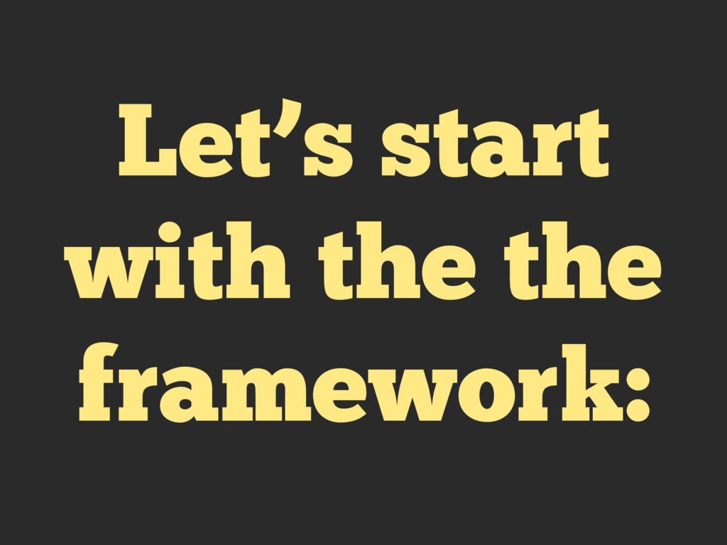 Let's start with the the framework: