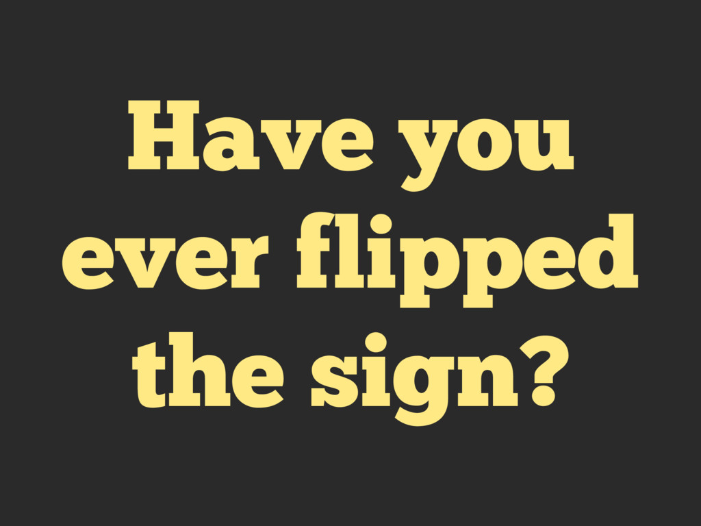 Have you ever flipped the sign?