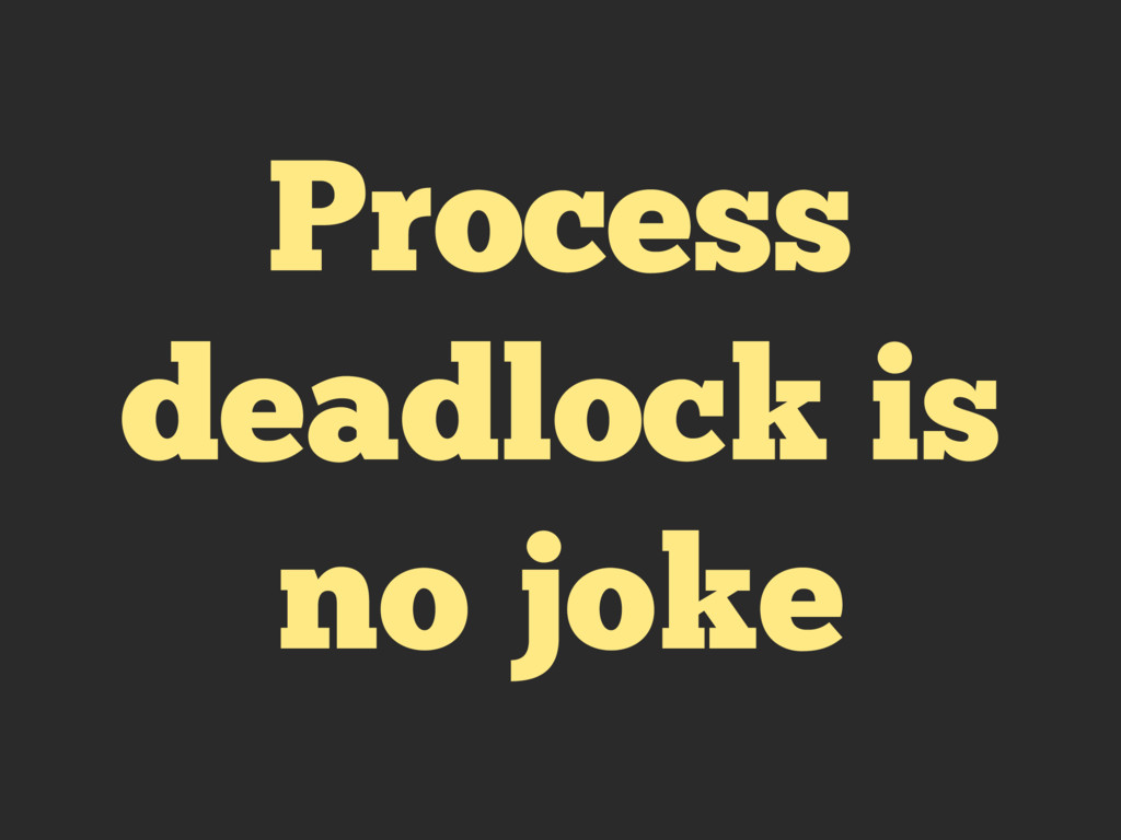Process deadlock is no joke