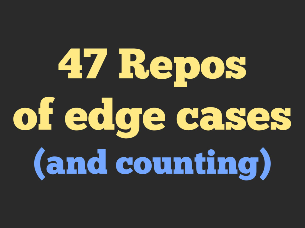 47 Repos of edge cases (and counting)