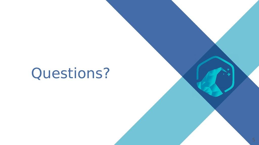 5 Questions?