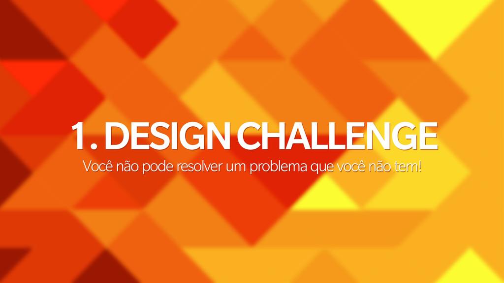 1. DESIGN CHALLENGE Você não pode resolver um p...