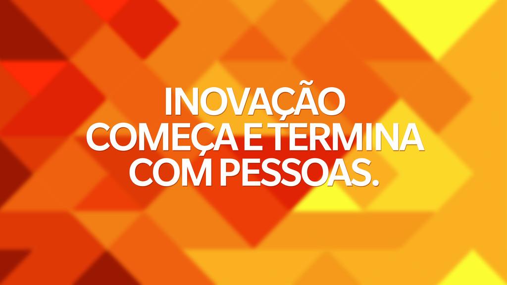 INOVAÇÃO COMEÇA E TERMINA COM PESSOAS.