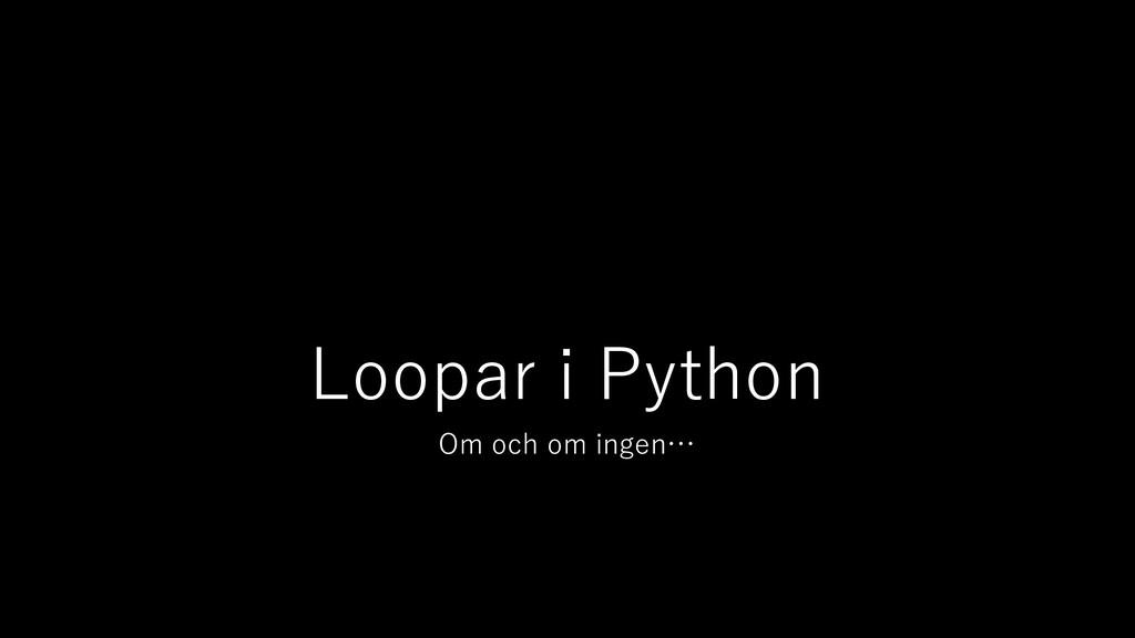 Loopar i Python Om och om ingen…