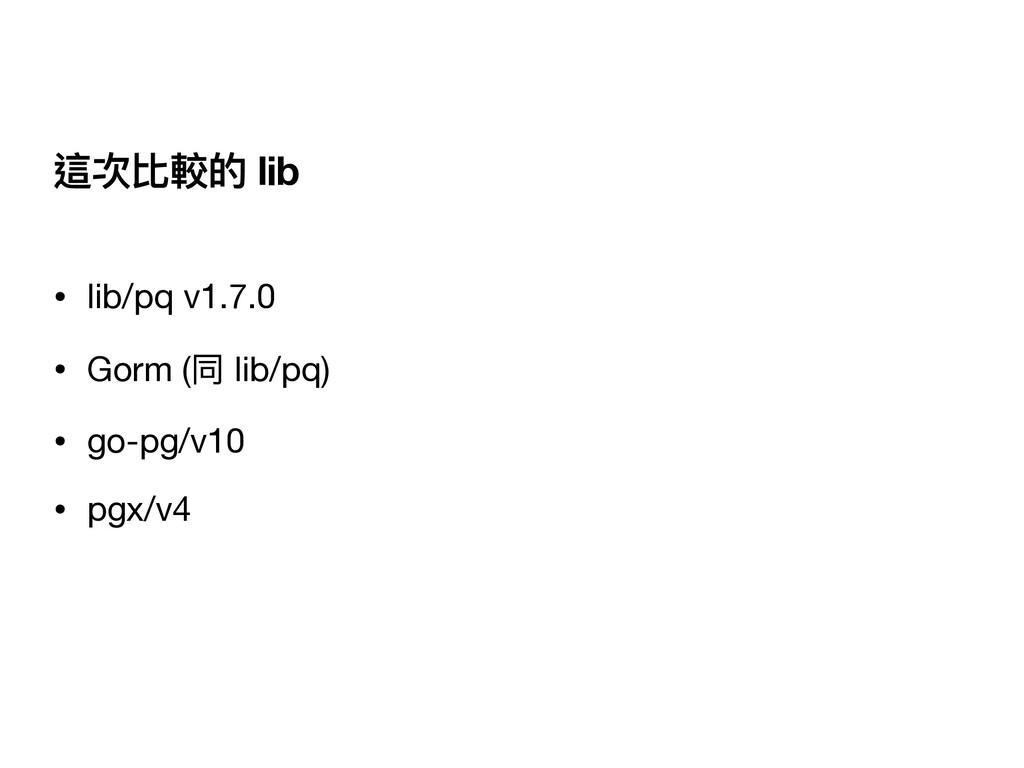 這次比較的 lib • lib/pq v1.7.0  • Gorm (同 lib/pq)  •...